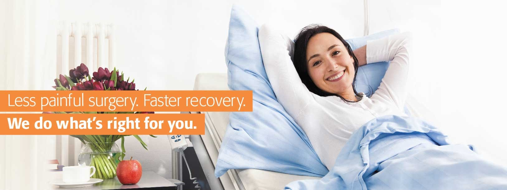 Less painful surgery. Faster recovery. We do what's right for you.